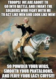 Revolutionary War Memes - general washington wants a finely turned army imgflip