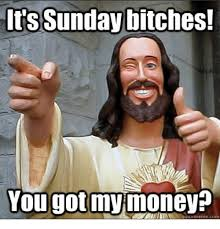 Its Sunday Meme - it s sunday bitches you gotmy moneys sunday meme on me me