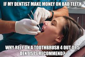 Dentist Memes - if my dentist make money on bad teeth why rely on a toothbrush 4