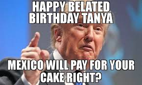 Tanya Meme - happy belated birthday tanya mexico will pay for your cake right