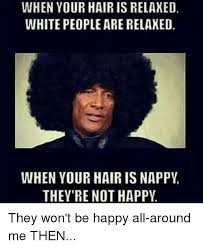 Nappy Hair Meme - when your hair is relaxed white people are relaxed when your hair is
