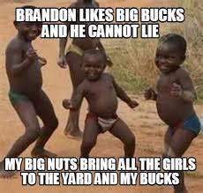 Brandon Meme - meme maker brandon likes big bucks and he cannot lie my big nuts