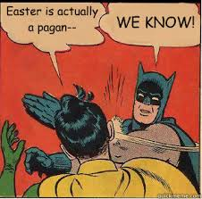 Pagan Easter Meme - easter is actually a pagan we know bitch slappin batman