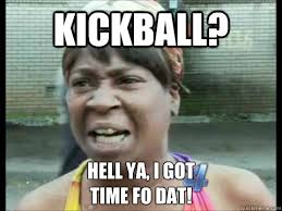 Hell Yeah Meme - funny kickball pictures kickball hell ya i got time fo dat sweet