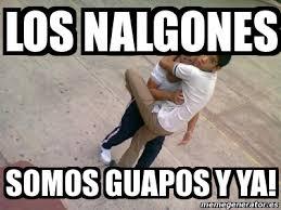 Memes De Nalgones - meme personalizado los nalgones somos guapos y ya 1173346