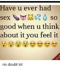 Memes About Good Sex - have u ever had sex so good when u think about it you feel it no
