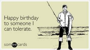 Birthday Ecard Meme - happy birthday to someone i can tolerate sarcasm my second