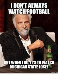 Michigan State Memes - idontalways watch football but whenidohitsto watch michigan state