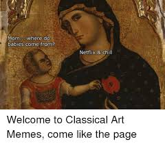 Where Memes Come From - mom where do babies come from netflix chill welcome to classical