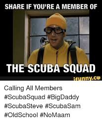 Scuba Meme - share if you re a member of the scuba squad calling all members