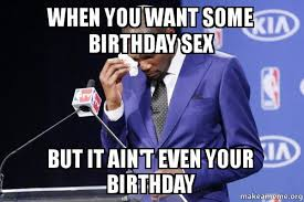 Birthday Sex Meme - when you want some birthday sex but it ain t even your birthday