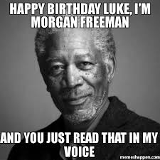 Luke Meme - happy birthday luke i m morgan freeman and you just read that in