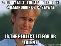 Funny Sad Meme - a funny fact the leadin role n ieatanddrink s castaway is the