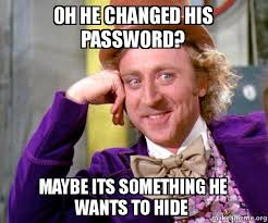 Its Something Meme - oh he changed his password maybe its something he wants to hide