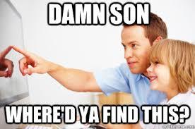 Damn Son Where D You Find This Meme - damn son where d ya find this trap dad quickmeme
