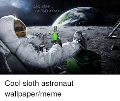 Meme Live Wallpaper - live slow die whenever cool sloth astronaut wallpapermeme meme on