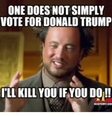Voting Meme - one doesnotsimply vote for donald trump ill kill you ifyoudo