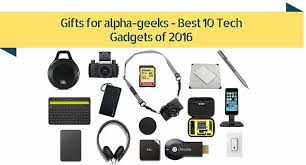 top tech gifts 2016 gifts for alpha geeks best 10 tech gadgets of 2016 alpha male nation