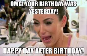 Day After Birthday Meme - omg your birthday was yesterday happy day after birthday kim