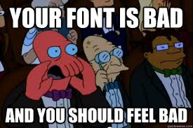 Font Of Meme - your font is bad and you should feel bad your meme is bad and
