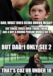 Mean Dad Meme - dad what does being drunk mean see those trees over there there