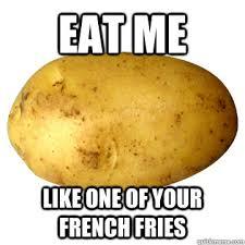 Potatoe Meme - eat me like one of your french fries potato quickmeme