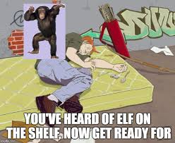 Elf On The Shelf Meme - you ve heard of elf on the shelf now get ready for imgflip