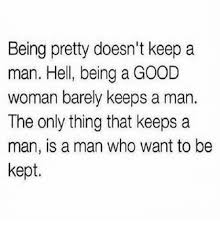 How To Keep A Man Meme - being pretty doesn t keep a man hell being a good woman barely