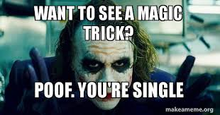 Magic Trick Meme - want to see a magic trick poof you re single make a meme