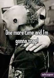 i m gunna a time more time and i m gonna snap