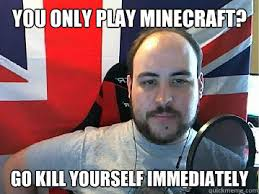 Go Kill Yourselves Meme - you only play minecraft go kill yourself immediately tb meme