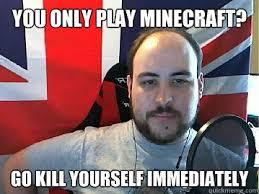 Kill Your Self Meme - you only play minecraft go kill yourself immediately tb meme