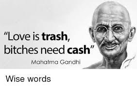 Meme Quotes - love is trash bitches need cash mahatma gandhi rr dank meme ology