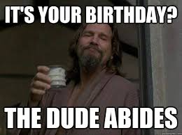 The Dude Meme - it s your birthday the dude abides good guy the dude quickmeme