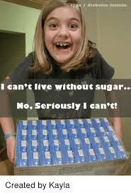 Diabetes Memes - tyre diabetes memes i can t live without sugar no seriously i can