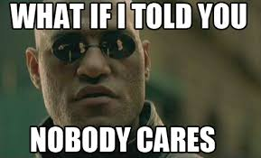 Nobody Cares Meme - what if i told you nobody cares imgur