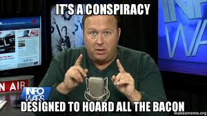 Conspiracy Meme - it s a conspiracy designed to hoard all the bacon bacon