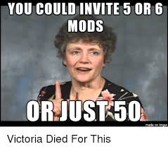 Victoria Meme - you could invite 5 or 6 mods or just 50 made on inngur victoria died