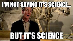 Science Meme - i m not saying it s science but it s science science nye