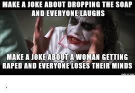 Soap Meme - make a joke about dropping the soap and everyone laughs make a joke