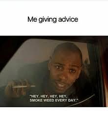 Smoke Weed Everyday Meme - me giving advice hey hey hey hey smoke weed every day meme on sizzle