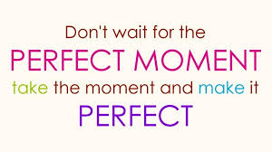 quotes don t wait for the moment best quotes about