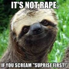 Sloth Rape Meme - it s not rape if you scream suprise first sloth meme whisper