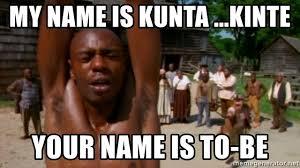 Kunta Kinte Meme - my name is kunta kinte your name is to be chapelle22222 meme