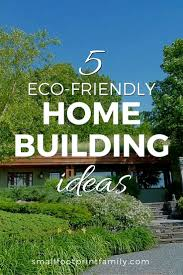 eco friendly house ideas 5 eco friendly home building ideas small footprint family