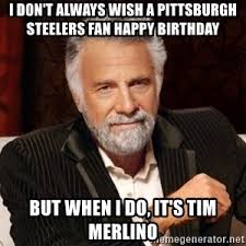 Most Interesting Man Birthday Meme - i don t always wish a pittsburgh steelers fan happy birthday but