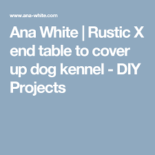 ana white rustic x end table to cover up dog kennel diy