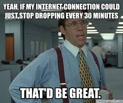 Internet Connection Meme - if my internet connection could just stop dropping every 30 minutes