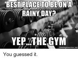 Rainy Day Meme - best place to beon a rainy day yep the gym memegeneratornet you
