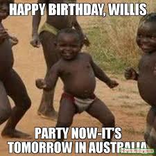 Australia Meme - happy birthday willis party now it s tomorrow in australia meme